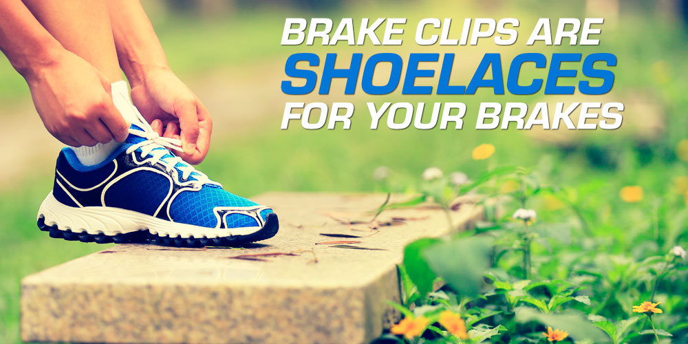 your brakes, brake clips are shoelaces